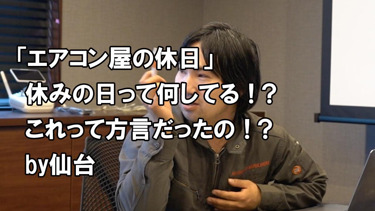 エアコン屋さんの休日&仙台の方言について「休みの日って何してるの??」「微妙なニュアンスの言葉」